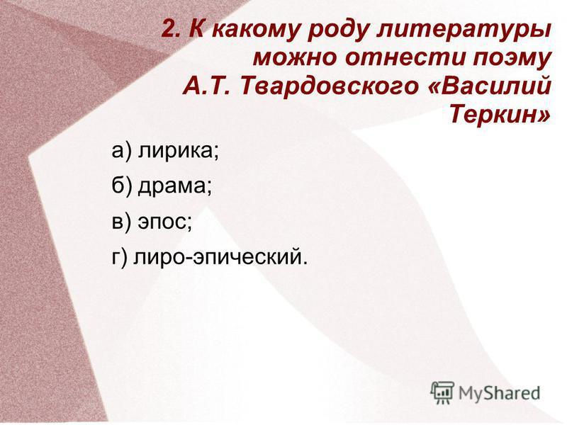 2. К какому роду литературы можно отнести поэму А.Т. Твардовского «Василий Теркин» а) лирика; б) драма; в) эпос; г) лиро-эпический.