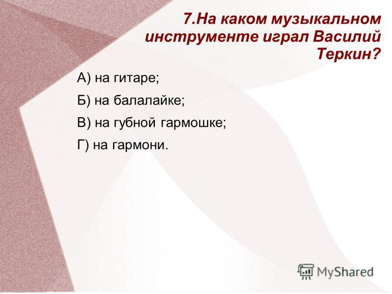 А) на гитаре; Б) на балалайке; В) на губной гармошке; Г) на гармони. 7. На каком музыкальном инструменте играл Василий Теркин?