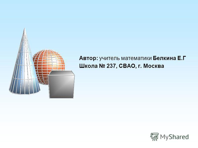 Автор: учитель математики Белкина Е.Г Школа 237, СВАО, г. Москва
