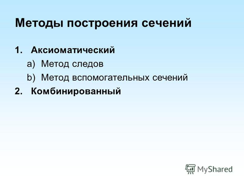 Методы построения сечений 1. Аксиоматический a)Метод следов b)Метод вспомогательных сечений 2.Комбинированный