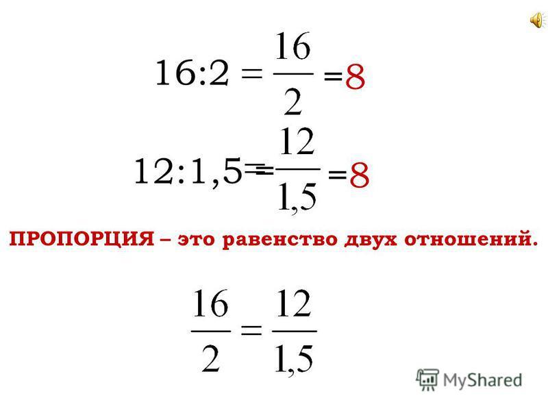 16:2 =8 12:1,5 =8 = ПРОПОРЦИЯ – это равенство двух отношений.
