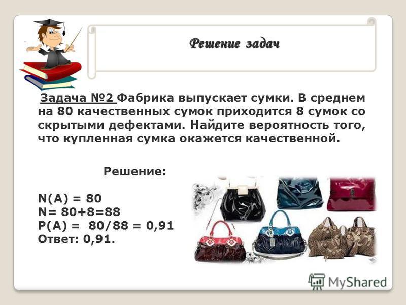 Решение задач Решение задач. Задача 2 Фабрика выпускает сумки. В среднем на 80 качественных сумок приходится 8 сумок со скрытыми дефектами. Найдите вероятность того, что купленная сумка окажется качественной. Решение: N(A) = 80 N= 80+8=88 P(A) = 80/8
