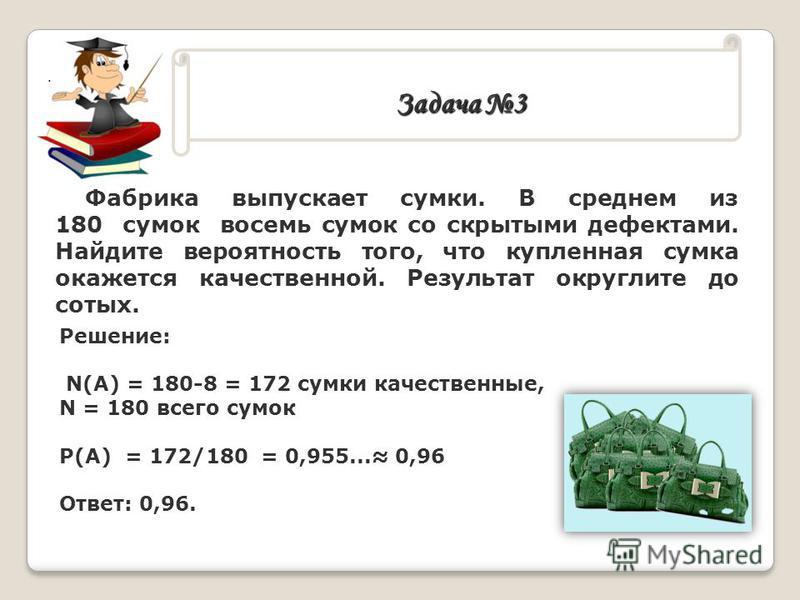 . Задача 3 Фабрика выпускает сумки. В среднем из 180 сумок восемь сумок со скрытыми дефектами. Найдите вероятность того, что купленная сумка окажется качественной. Результат округлите до сотых. Решение: N(A) = 180-8 = 172 сумки качественные, N = 180