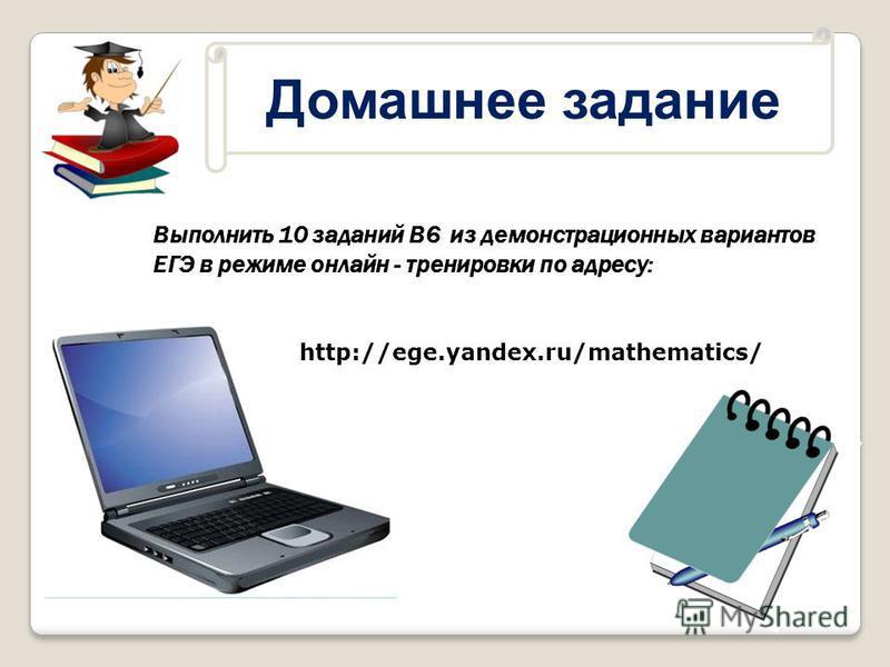 Домашнее задание Выполнить 10 заданий В6 из демонстрационных вариантов ЕГЭ в режиме онлайн - тренировки по адресу: http://ege.yandex.ru/mathematics/