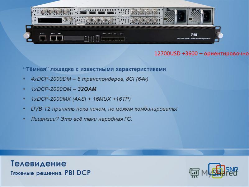 Телевидение Тяжелые решения. PBI DCP Тёмная лошадка с известными характеристиками 4xDCP-2000DM – 8 транспондеров, 8CI (64 к) 1xDCP-2000QM – 32QAM 1xDCP-2000MX (4ASI + 16MUX +16TP) DVB-T2 принять пока нечем, но можем комбинировать! Лицензии? Это всё т