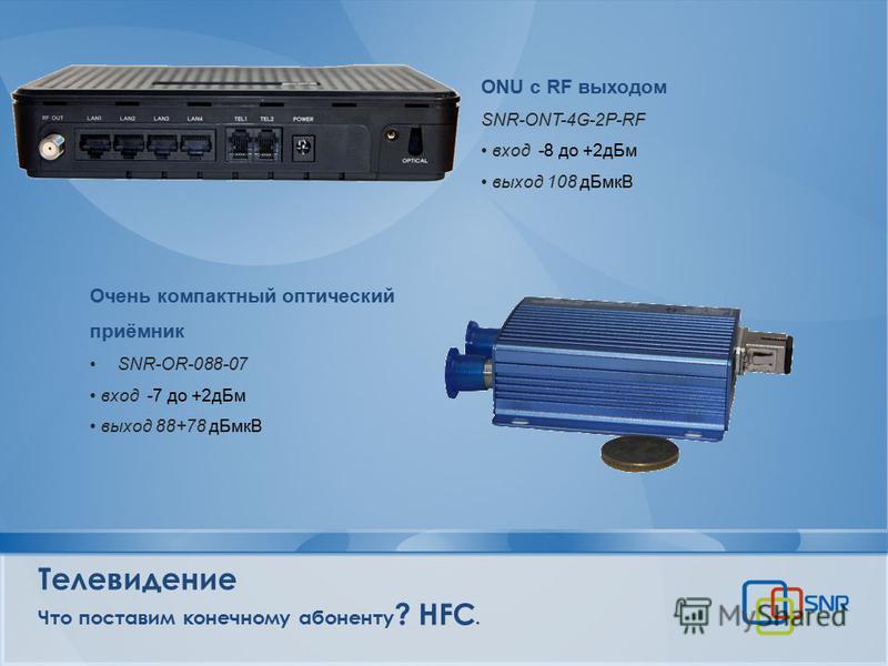 Телевидение Что поставим конечному абоненту ? HFC. Очень компактный оптический приёмник SNR-OR-088-07 вход -7 до +2 д Бм выход 88+78 д БмкВ ONU c RF выходом SNR-ONT-4G-2P-RF вход -8 до +2 д Бм выход 108 д БмкВ