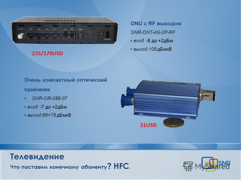 Телевидение Что поставим конечному абоненту ? HFC. Очень компактный оптический приёмник SNR-OR-088-07 вход -7 до +2 д Бм выход 88+78 д БмкВ ONU c RF выходом SNR-ONT-4G-2P-RF вход -8 до +2 д Бм выход 108 д БмкВ 235/170USD 31USD