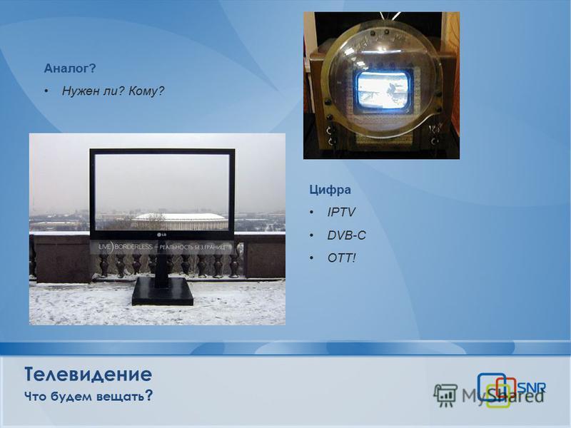 Телевидение Что будем вещать ? Аналог? Нужен ли? Кому? Цифра IPTV DVB-C OTT!