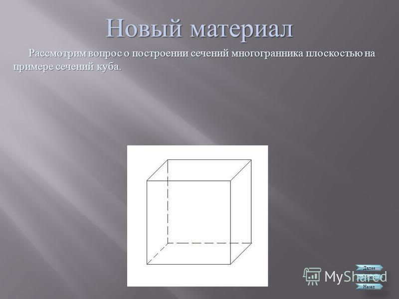Новый материал Далее Меню Назад Рассмотрим вопрос о построении сечений многогранника плоскостью на примере сечений куба.