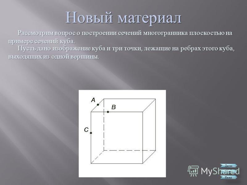 Новый материал Далее Меню Назад Рассмотрим вопрос о построении сечений многогранника плоскостью на примере сечений куба. Пусть дано изображение куба и три точки, лежащие на ребрах этого куба, выходящих из одной вершины.