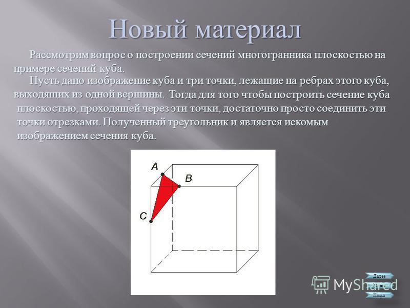 Новый материал Далее Меню Назад Рассмотрим вопрос о построении сечений многогранника плоскостью на примере сечений куба. Тогда для того чтобы построить сечение куба плоскостью, проходящей через эти точки, достаточно просто соединить эти точки отрезка