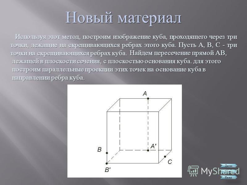 Новый материал Далее Меню Назад Используя этот метод, построим изображение куба, проходящего через три точки, лежащие на скрещивающихся ребрах этого куба. Пусть А, В, С - три точки на скрещивающихся ребрах куба. Найдем пересечение прямой АВ, лежащей