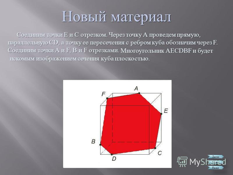 Новый материал Далее Меню Назад Соединим точки Е и С отрезком. Через точку А проведем прямую, параллельную CD, а точку ее пересечения с ребром куба обозначим через F. Соединим точки А и F, В и F отрезками. Многоугольник АЕС DBF и будет искомым изобра