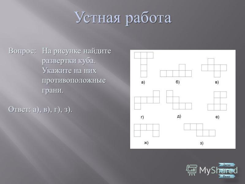 Устная работа Далее Меню Назад Вопрос : На рисунке найдите развертки куба. Укажите на них противоположные грани. Ответ : а ), в ), г ), з ).