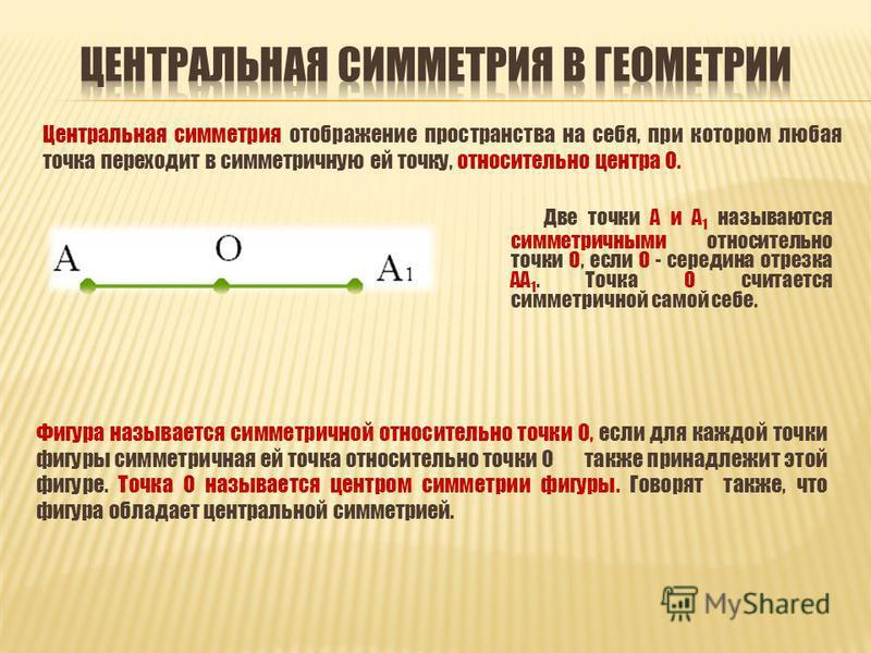 Две точки А и А 1 называются симметричными относительно точки О, если О - середина отрезка АА 1. Точка О считается симметричной самой себе. Центральная симметрия отображение пространства на себя, при котором любая точка переходит в симметричную ей то