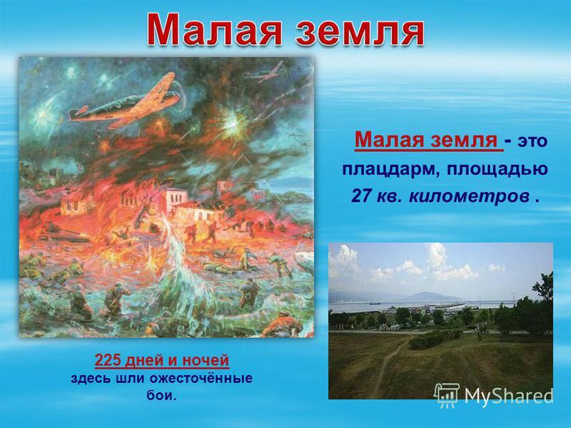 Малая земля - это плацдарм, площадью 27 кв. километров. 225 дней и ночей здесь шли ожесточённые бои.
