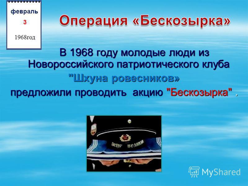 В 1968 году молодые люди из Новороссийского патриотического клуба В 1968 году молодые люди из Новороссийского патриотического клуба Шхуна ровесников» предложили проводить акцию Бескозырка. 3 1968 год февраль