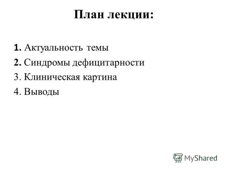 План лекции: 1. Актуальность темы 2. Синдромы дефицитарности 3. Клиническая картина 4. Выводы