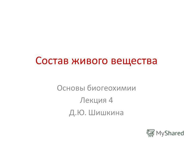Состав живого вещества Основы биогеохимии Лекция 4 Д.Ю. Шишкина