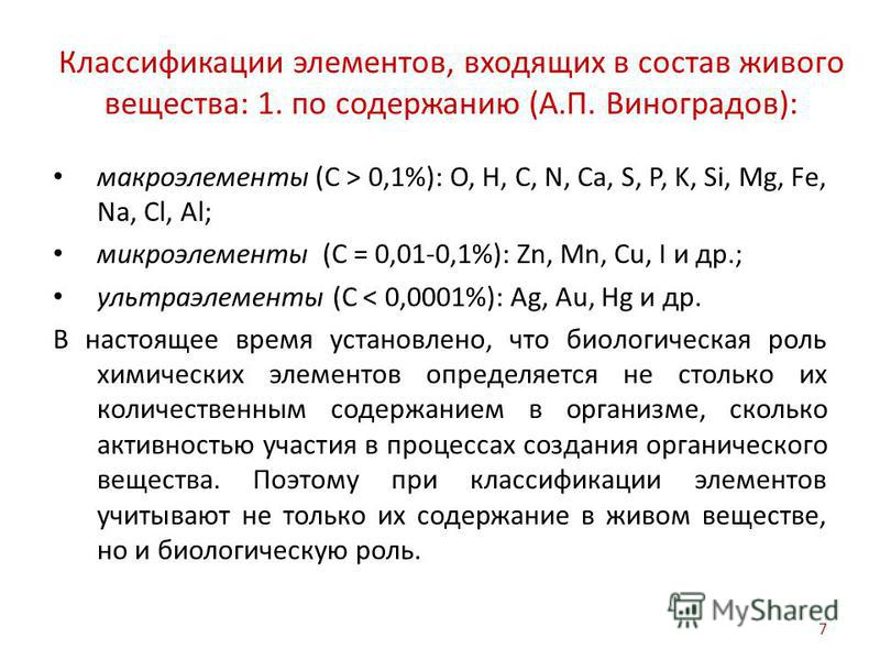 Классификации элементов, входящих в состав живого вещества: 1. по содержанию (А.П. Виноградов): макроэлементы (С > 0,1%): O, H, C, N, Ca, S, P, K, Si, Mg, Fe, Na, Cl, Al; микроэлементы (С = 0,01-0,1%): Zn, Mn, Cu, I и др.; ультра элементы (С < 0,0001