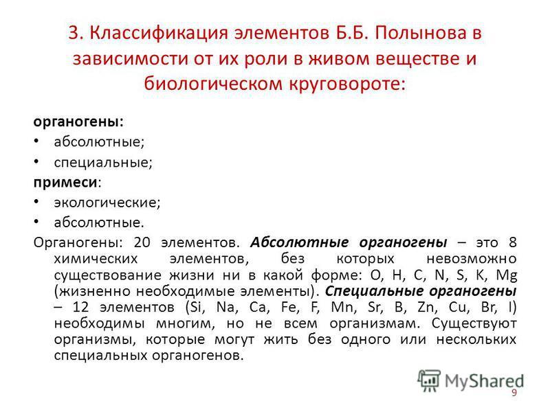 3. Классификация элементов Б.Б. Полынова в зависимости от их роли в живом веществе и биологическом круговороте: органогены: абсолютные; специальные; примеси: экологические; абсолютные. Органогены: 20 элементов. Абсолютные органогены – это 8 химически