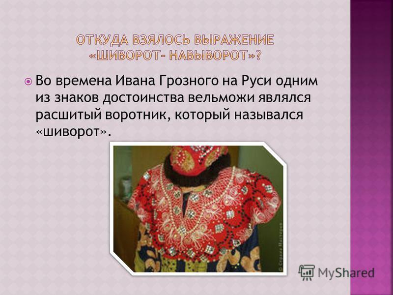 Во времена Ивана Грозного на Руси одним из знаков достоинства вельможи являлся расшитый воротник, который назывался «шиворот».