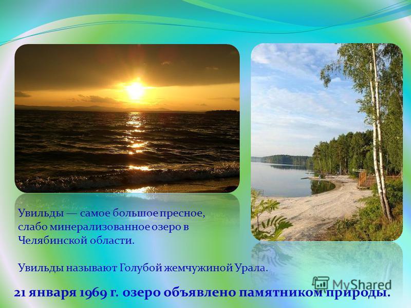 21 января 1969 г. озеро объявлено памятником природы. Увильды самое большое пресное, слабо минерализованное озеро в Челябинской области. Увильды называют Голубой жемчужиной Урала.