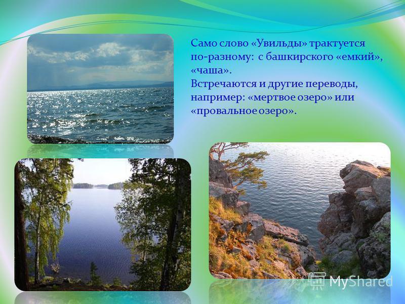 Само слово «Увильды» трактуется по-разному: с башкирского «емкий», «чаша». Встречаются и другие переводы, например: «мертвое озеро» или «провальное озеро».