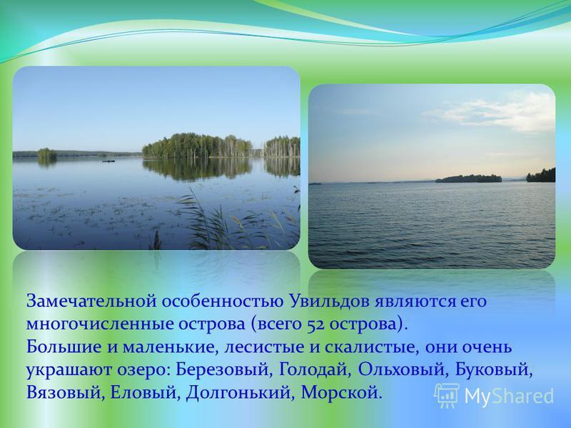 Замечательной особенностью Увильдов являются его многочисленные острова (всего 52 острова). Большие и маленькие, лесистые и скалистые, они очень украшают озеро: Березовый, Голодай, Ольховый, Буковый, Вязовый, Еловый, Долгонький, Морской.