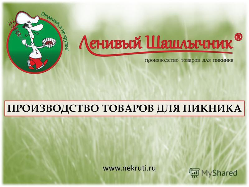 ПРОИЗВОДСТВО ТОВАРОВ ДЛЯ ПИКНИКА www.nekruti.ru