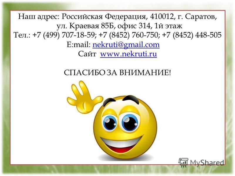 Наш адрес: Российская Федерация, 410012, г. Саратов, ул. Краевая 85Б, офис 314, 1 й этаж Тел.: +7 (499) 707-18-59; +7 (8452) 760-750; +7 (8452) 448-505 E:mail: nekruti@gmail.com nekruti@gmail.com Сайт www.nekruti.ruwww.nekruti.ru СПАСИБО ЗА ВНИМАНИЕ!