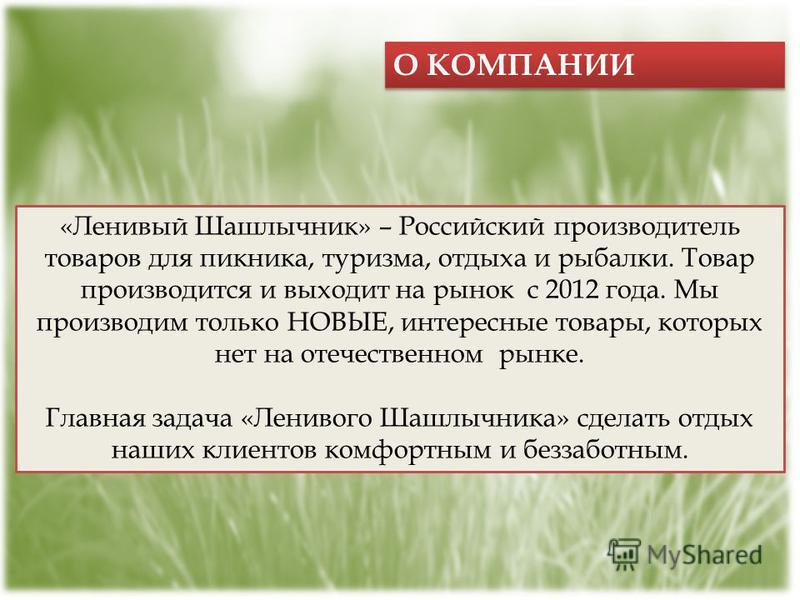 О КОМПАНИИ «Ленивый Шашлычник» – Российский производитель товаров для пикника, туризма, отдыха и рыбалки. Товар производится и выходит на рынок с 2012 года. Мы производим только НОВЫЕ, интересные товары, которых нет на отечественном рынке. Главная за