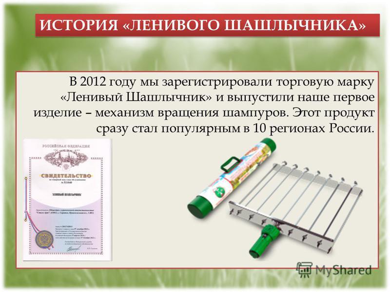 ИСТОРИЯ «ЛЕНИВОГО ШАШЛЫЧНИКА» В 2012 году мы зарегистрировали торговую марку «Ленивый Шашлычник» и выпустили наше первое изделие – механизм вращения шампуров. Этот продукт сразу стал популярным в 10 регионах России.