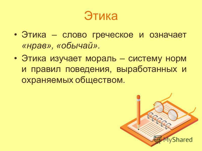 Этика Этика – слово греческое и означает «нрав», «обычай». Этика изучает мораль – систему норм и правил поведения, выработанных и охраняемых обществом.