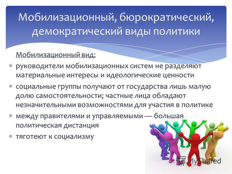 Мобилизационный вид: руководители мобилизационных систем не разделяют материальные интересы и идеологические ценности социальные группы получают от государства лишь малую долю самостоятельности; частные лица обладают незначительными возможностями для