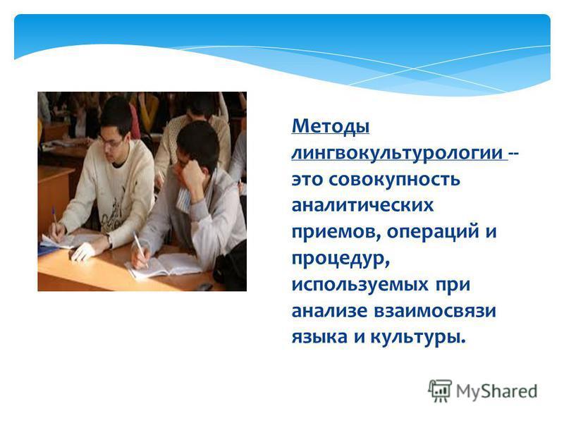 Методы лингвокультурологии -- это совокупность аналитических приемов, операций и процедур, используемых при анализе взаимосвязи языка и культуры.