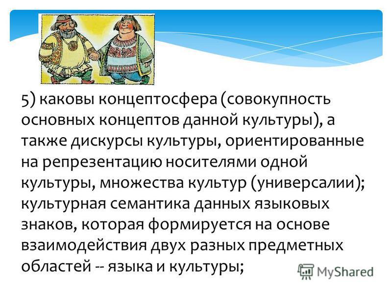 5) каковы концептосфера (совокупность основных концептов данной культуры), а также дискурсы культуры, ориентированные на репрезентацию носителями одной культуры, множества культур (универсалии); культурная семантика данных языковых знаков, которая фо