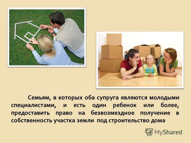 Семьям, в которых оба супруга являются молодыми специалистами, и есть один ребенок или более, предоставить право на безвозмездное получение в собственность участка земли под строительство дома