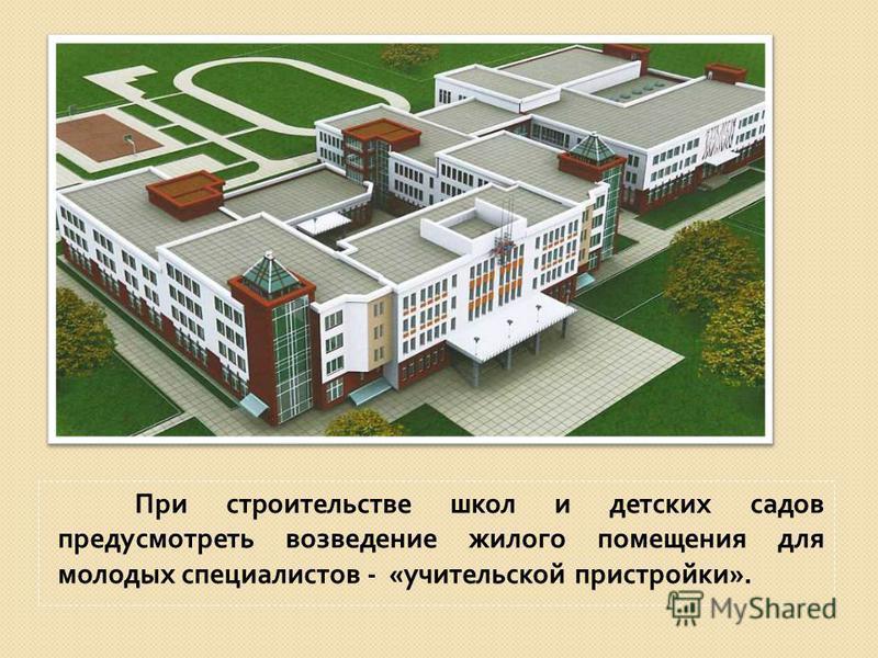 При строительстве школ и детских садов предусмотреть возведение жилого помещения для молодых специалистов - « учительской пристройки ».