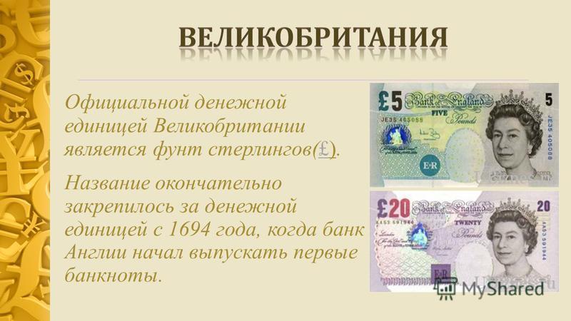 Официальной денежной единицей Великобритании является фунт стерлингов(£).£ Название окончательно закрепилось за денежной единицей с 1694 года, когда банк Англии начал выпускать первые банкноты.