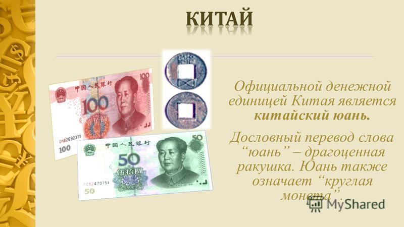 Официальной денежной единицей Китая является китайский юань. Дословный перевод слова юань – драгоценная ракушка. Юань также означает круглая монета.