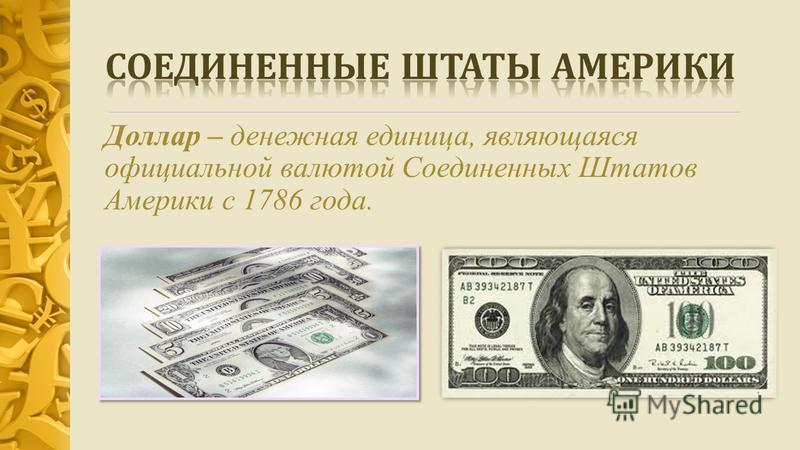 Доллар – денежная единица, являющаяся официальной валютой Соединенных Штатов Америки с 1786 года.