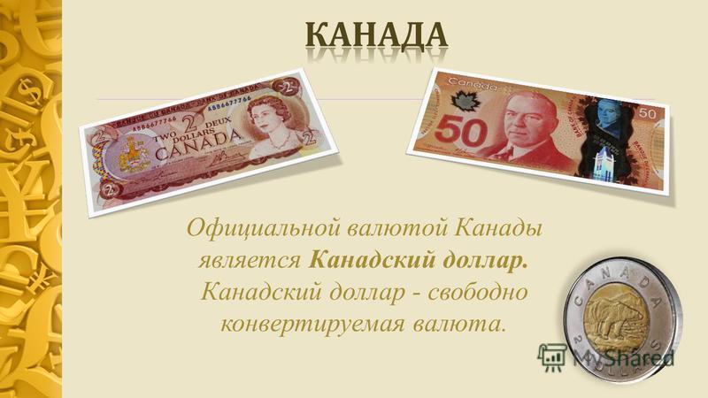 Официальной валютой Канады является Канадский доллар. Канадский доллар - свободно конвертируемая валюта.
