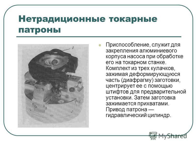 Нетрадиционные токарные патроны Приспособление, служит для закрепления алюминиевого корпуса насоса при обработке его на токарном станке. Комплект из трех кулачков, зажимая деформирующуюся часть (диафрагму) заготовки, центрирует ее с помощью штифтов д