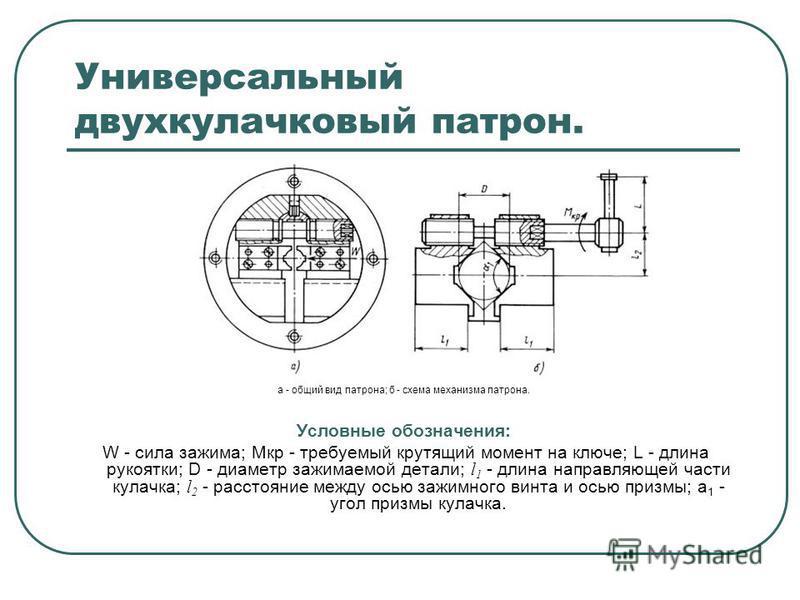 Универсальный двухкулачковый патрон. а - общий вид патрона; б - схема механизма патрона. Условные обозначения: W - сила зажима; Mкр - требуемый крутящий момент на ключе; L - длина рукоятки; D - диаметр зажимаемой детали; l 1 - длина направляющей част