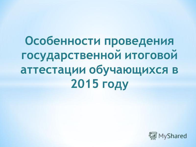 Особенности проведения государственной итоговой аттестации обучающихся в 2015 году