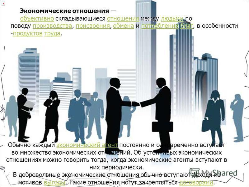 Экономические отношения объективно складывающиеся отношения между людьми по поводу производства, присвоения, обмена и потребления благ, в особенности -продуктов труда. Экономические отношения объективно складывающиеся отношения между людьми по поводу
