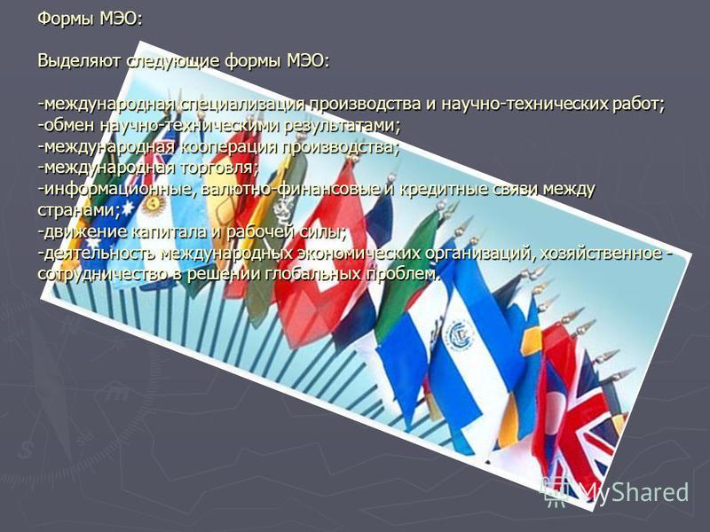 Формы МЭО: Выделяют следующие формы МЭО: -международная специализация производства и научно-технических работ; -обмен научно-техническими результатами; -международная кооперация производства; -международная торговля; -информационные, валютно-финансов