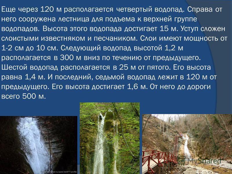 Еще через 120 м располагается четвертый водопад. Справа от него сооружена лестница для подъема к верхней группе водопадов. Высота этого водопада достигает 15 м. Уступ сложен слоистыми известняком и песчаником. Слои имеют мощность от 1-2 см до 10 см.