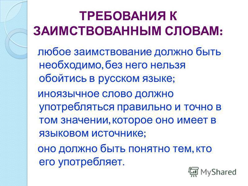 ТРЕБОВАНИЯ К ЗАИМСТВОВАННЫМ СЛОВАМ : любое заимствование должно быть необходимо, без него нельзя обойтись в русском языке ; иноязычное слово должно употребляться правильно и точно в том значении, которое оно имеет в языковом источнике ; оно должно бы